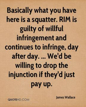 Basically what you have here is a squatter. RIM is guilty of willful infringement and continues to infringe, day after day. ... We'd be willing to drop the injunction if they'd just pay up.