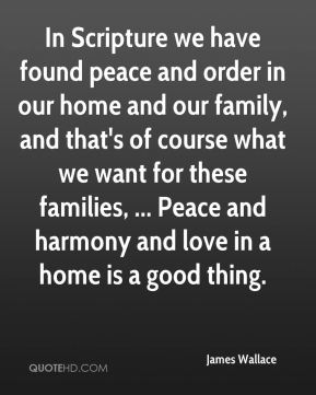 In Scripture we have found peace and order in our home and our family, and that's of course what we want for these families, ... Peace and harmony and love in a home is a good thing.