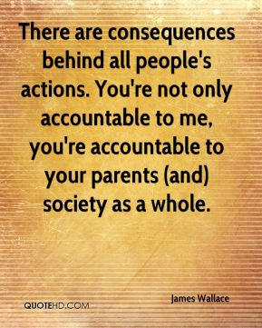 There are consequences behind all people's actions. You're not only accountable to me, you're accountable to your parents (and) society as a whole.