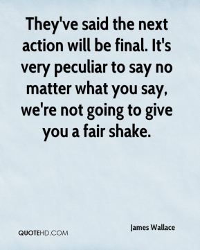 They've said the next action will be final. It's very peculiar to say no matter what you say, we're not going to give you a fair shake.