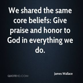 James Wallace - We shared the same core beliefs: Give praise and honor to God in everything we do.