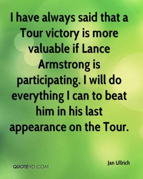 Jan Ullrich - I have always said that a Tour victory is more valuable if Lance Armstrong is participating. I will do everything I can to beat him in his last appearance on the Tour.