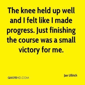 Jan Ullrich  - The knee held up well and I felt like I made progress. Just finishing the course was a small victory for me.