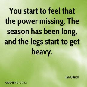 Jan Ullrich  - You start to feel that the power missing. The season has been long, and the legs start to get heavy.