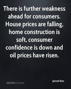 Jarrod Kerr  - There is further weakness ahead for consumers. House prices are falling, home construction is soft, consumer confidence is down and oil prices have risen.