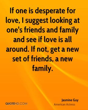 Jasmine Guy - If one is desperate for love, I suggest looking at one's friends and family and see if love is all around. If not, get a new set of friends, a new family.