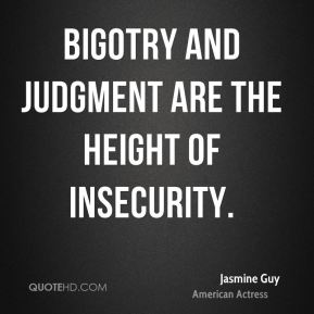 Bigotry and judgment are the height of insecurity.