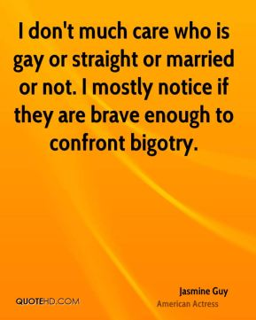 Jasmine Guy - I don't much care who is gay or straight or married or not. I mostly notice if they are brave enough to confront bigotry.