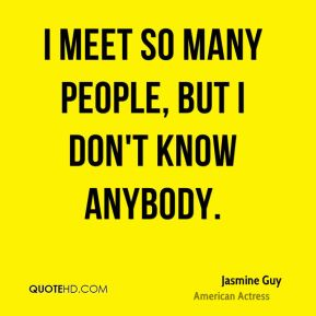 I meet so many people, but I don't know anybody.