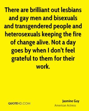 Jasmine Guy - There are brilliant out lesbians and gay men and bisexuals and transgendered people and heterosexuals keeping the fire of change alive. Not a day goes by when I don't feel grateful to them for their work.