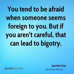 Jasmine Guy - You tend to be afraid when someone seems foreign to you. But if you aren't careful, that can lead to bigotry.