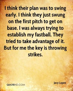 Javy Lopez  - I think their plan was to swing early. I think they just swung on the first pitch to get on base. I was always trying to establish my fastball. They tried to take advantage of it. But for me the key is throwing strikes.