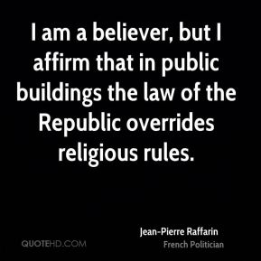 I am a believer, but I affirm that in public buildings the law of the Republic overrides religious rules.