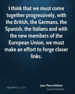 Jean-Pierre Raffarin - I think that we must come together progressively, with the British, the Germans, the Spanish, the Italians and with the new members of the European Union, we must make an effort to forge closer links.
