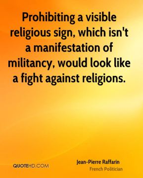 Jean-Pierre Raffarin - Prohibiting a visible religious sign, which isn't a manifestation of militancy, would look like a fight against religions.