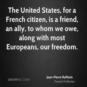 Jean-Pierre Raffarin - The United States, for a French citizen, is a friend, an ally, to whom we owe, along with most Europeans, our freedom.