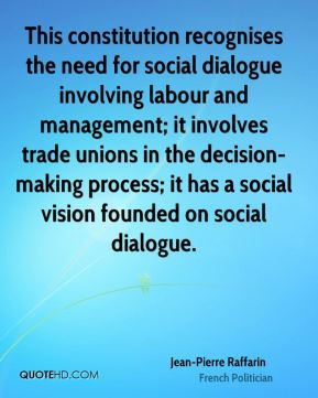 Jean-Pierre Raffarin - This constitution recognises the need for social dialogue involving labour and management; it involves trade unions in the decision-making process; it has a social vision founded on social dialogue.