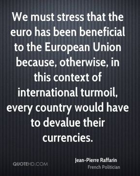 Jean-Pierre Raffarin - We must stress that the euro has been beneficial to the European Union because, otherwise, in this context of international turmoil, every country would have to devalue their currencies.