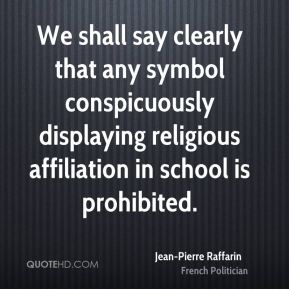 Jean-Pierre Raffarin - We shall say clearly that any symbol conspicuously displaying religious affiliation in school is prohibited.