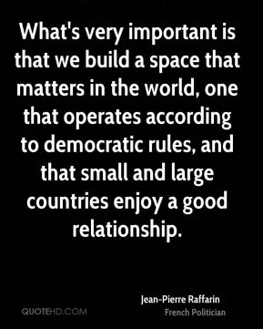 Jean-Pierre Raffarin - What's very important is that we build a space that matters in the world, one that operates according to democratic rules, and that small and large countries enjoy a good relationship.