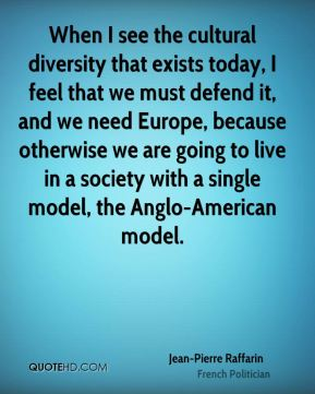 Jean-Pierre Raffarin - When I see the cultural diversity that exists today, I feel that we must defend it, and we need Europe, because otherwise we are going to live in a society with a single model, the Anglo-American model.