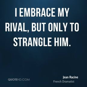 Jean Racine - I embrace my rival, but only to strangle him.