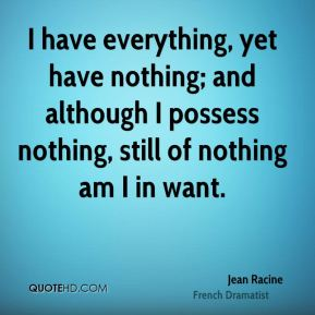 I have everything, yet have nothing; and although I possess nothing, still of nothing am I in want.