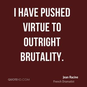 Jean Racine - I have pushed virtue to outright brutality.