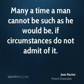 Many a time a man cannot be such as he would be, if circumstances do not admit of it.