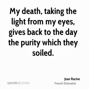 My death, taking the light from my eyes, gives back to the day the purity which they soiled.