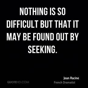 Nothing is so difficult but that it may be found out by seeking.