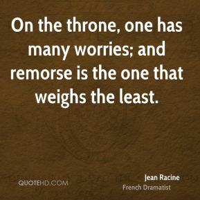 On the throne, one has many worries; and remorse is the one that weighs the least.