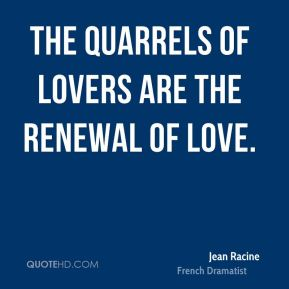 Jean Racine - The quarrels of lovers are the renewal of love.