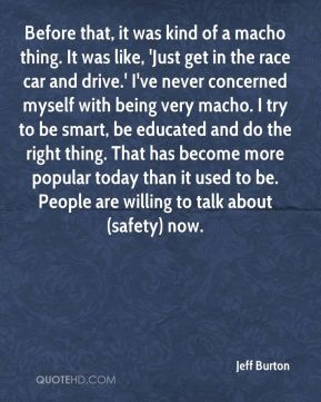 Before that, it was kind of a macho thing. It was like, 'Just get in the race car and drive.' I've never concerned myself with being very macho. I try to be smart, be educated and do the right thing. That has become more popular today than it used to be. People are willing to talk about (safety) now.