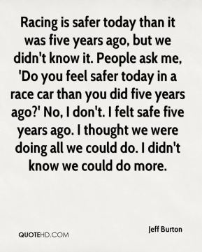 Jeff Burton  - Racing is safer today than it was five years ago, but we didn't know it. People ask me, 'Do you feel safer today in a race car than you did five years ago?' No, I don't. I felt safe five years ago. I thought we were doing all we could do. I didn't know we could do more.
