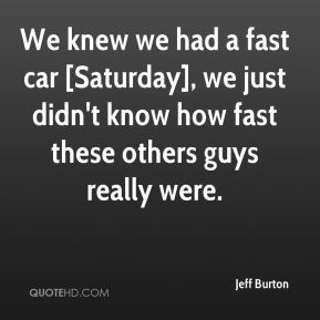 We knew we had a fast car [Saturday], we just didn't know how fast these others guys really were.
