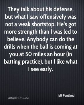 They talk about his defense, but what I saw offensively was not a weak shortstop. He's got more strength than I was led to believe. Anybody can do the drills when the ball is coming at you at 50 miles an hour (in batting practice), but I like what I see early.