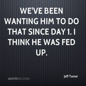 Jeff Turner  - We've been wanting him to do that since Day 1. I think he was fed up.