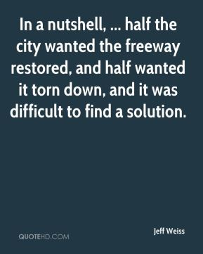 Jeff Weiss  - In a nutshell, ... half the city wanted the freeway restored, and half wanted it torn down, and it was difficult to find a solution.