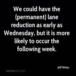 Jeff Weiss  - We could have the (permanent) lane reduction as early as Wednesday, but it is more likely to occur the following week.