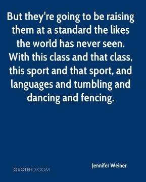Jennifer Weiner  - But they're going to be raising them at a standard the likes the world has never seen. With this class and that class, this sport and that sport, and languages and tumbling and dancing and fencing.