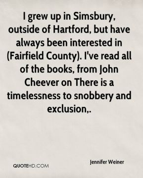 I grew up in Simsbury, outside of Hartford, but have always been interested in (Fairfield County). I've read all of the books, from John Cheever on There is a timelessness to snobbery and exclusion.