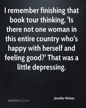 Jennifer Weiner  - I remember finishing that book tour thinking, 'Is there not one woman in this entire country who's happy with herself and feeling good?' That was a little depressing.