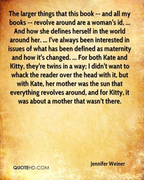 The larger things that this book -- and all my books -- revolve around are a woman's id, ... And how she defines herself in the world around her. ... I've always been interested in issues of what has been defined as maternity and how it's changed. ... For both Kate and Kitty, they're twins in a way; I didn't want to whack the reader over the head with it, but with Kate, her mother was the sun that everything revolves around, and for Kitty, it was about a mother that wasn't there.