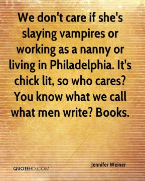 We don't care if she's slaying vampires or working as a nanny or living in Philadelphia. It's chick lit, so who cares? You know what we call what men write? Books.