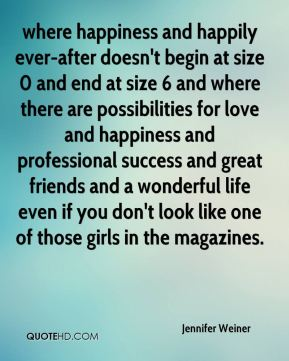 Jennifer Weiner  - where happiness and happily ever-after doesn't begin at size 0 and end at size 6 and where there are possibilities for love and happiness and professional success and great friends and a wonderful life even if you don't look like one of those girls in the magazines.