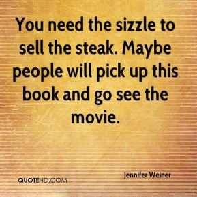 You need the sizzle to sell the steak. Maybe people will pick up this book and go see the movie.
