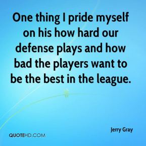 Jerry Gray  - One thing I pride myself on his how hard our defense plays and how bad the players want to be the best in the league.