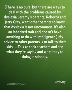 Jerry Gray  - [There is no cure, but there are ways to deal with the problems caused by dyslexia. Jeremy's parents, Rebecca and Jerry Gray, want other parents to know that dyslexia is not uncommon. It's also an inherited trait and doesn't have anything to do with intelligence.] My advice to other parents is to talk to their kids, ... Talk to their teachers and see what they're saying and what they're doing in schools.