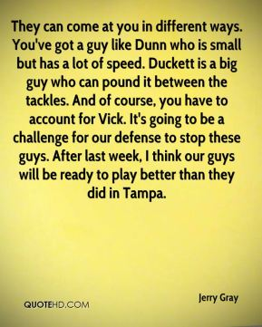 Jerry Gray  - They can come at you in different ways. You've got a guy like Dunn who is small but has a lot of speed. Duckett is a big guy who can pound it between the tackles. And of course, you have to account for Vick. It's going to be a challenge for our defense to stop these guys. After last week, I think our guys will be ready to play better than they did in Tampa.